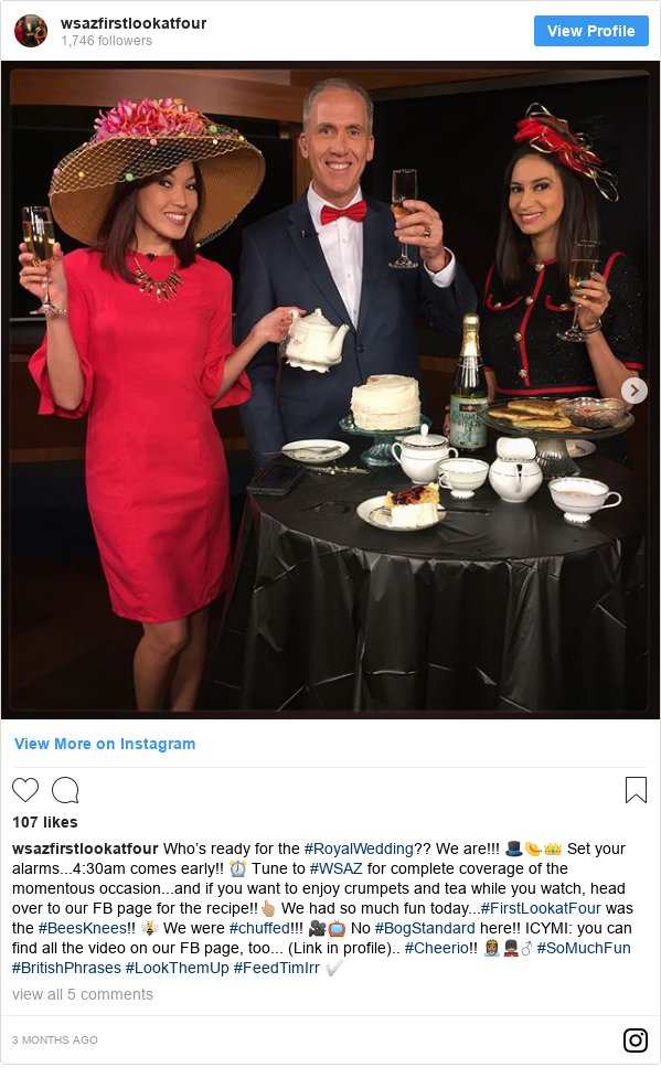 Instagram post by wsazfirstlookatfour: Who's ready for the #RoyalWedding?? We are!!! 🎩👒👑 Set your alarms...4 30am comes early!! ⏰ Tune to #WSAZ for complete coverage of the momentous occasion...and if you want to enjoy crumpets and tea while you watch, head over to our FB page for the recipe!!👆🏼 We had so much fun today...#FirstLookatFour was the #BeesKnees!! 🐝  We were #chuffed!!! 🎥📺 No #BogStandard here!! ICYMI  you can find all the video on our FB page, too... (Link in profile).. #Cheerio!! 👸🏽💂🏼♂️ #SoMuchFun #BritishPhrases #LookThemUp #FeedTimIrr ✅