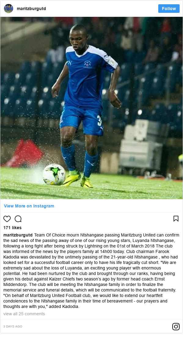 """Instagram post by maritzburgutd: Team Of Choice mourn Ntshangase passing  Maritzburg United can confirm the sad news of the passing away of one of our rising young stars, Luyanda Ntshangase, following a long fight after being struck by Lightning on the 01st of March 2018  The club was informed of the news by the players family at 14h00 today.  Club chairman Farook Kadodia was devastated by the untimely passing of the 21-year-old Ntshangase , who had looked set for a successful football career only to have his life tragically cut short. """"We are extremely sad about the loss of Luyanda, an exciting young player with enormous potential. He had been nurtured by the club and brought through our ranks, having being given his debut against Kaizer Chiefs two season's ago by former head coach Ernst Middendorp.  The club will be meeting the Ntshangase family  in order to finalize the memorial service and funeral details, which will be communicated to the football fraternity. """"On behalf of Maritzburg United Football club, we would like to extend our heartfelt condolences to the Ntshangase family in their time of bereavement - our prayers and thoughts are with you,"""" added Kadodia."""