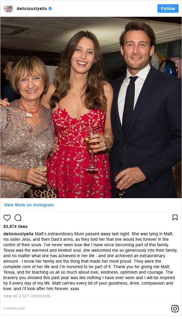 Instagram post by deliciouslyella: Matt's extraordinary Mum passed away last night. She was lying in Matt, his sister Jess, and their Dad's arms, as they told her that she would live forever in the centre of their souls. I've never seen love like I have since becoming part of this family. Tessa was the warmest and kindest soul, she welcomed me so generously into their family, and no matter what she has achieved in her life - and she achieved an extraordinary amount - I know her family are the thing that made her most proud. They were the complete core of her life and I'm honored to be part of it. Thank you for giving me Matt, Tessa, and for teaching us all so much about love, kindness, optimism and courage. The bravery you showed this past year was like nothing I have ever seen and I will be inspired by it every day of my life. Matt carries every bit of your goodness, drive, compassion and love, and I'll look after him forever. xxxx