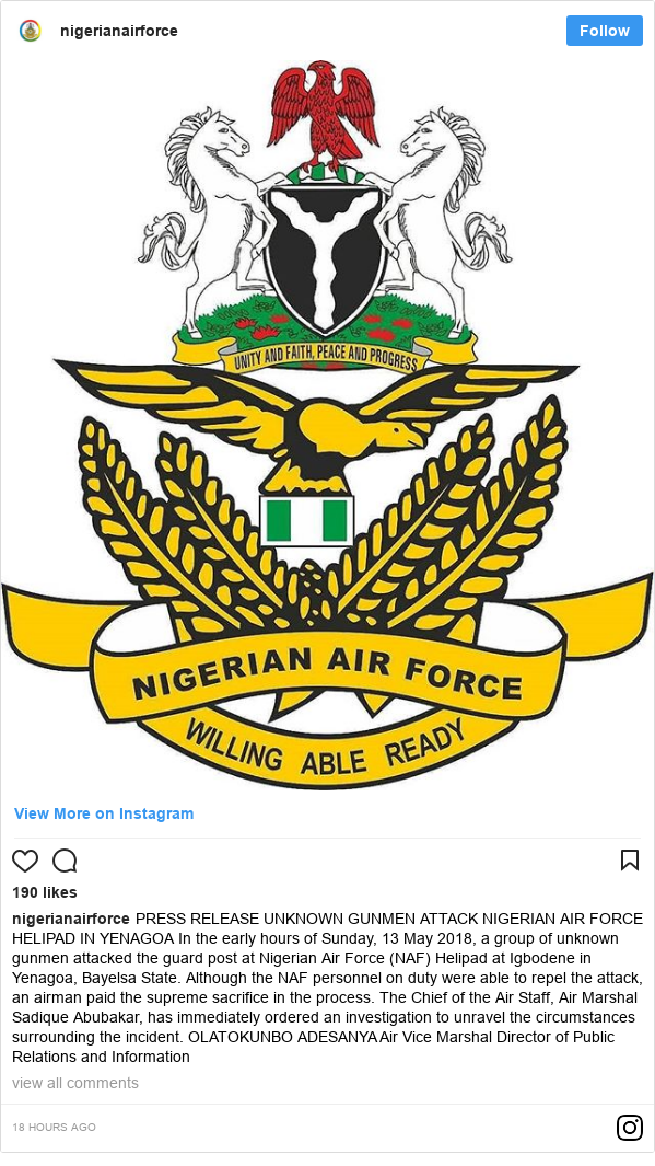 Instagram post by nigerianairforce: PRESS RELEASE UNKNOWN GUNMEN ATTACK NIGERIAN AIR FORCE HELIPAD IN YENAGOA 	In the early hours of Sunday, 13 May 2018, a group of unknown gunmen attacked the guard post at Nigerian Air Force (NAF) Helipad at Igbodene in Yenagoa, Bayelsa State. Although the NAF personnel on duty were able to repel the attack, an airman paid the supreme sacrifice in the process. The Chief of the Air Staff, Air Marshal Sadique Abubakar, has immediately ordered an investigation to unravel the circumstances surrounding the incident.  OLATOKUNBO ADESANYA Air Vice Marshal Director of Public  Relations and Information