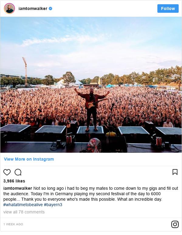 Instagram post by iamtomwalker: Not so long ago i had to beg my mates to come down to my gigs and fill out the audience. Today I'm in Germany playing my second festival of the day to 6000 people... Thank you to everyone who's made this possible. What an incredible day. #whatatimetobealive #bayern3