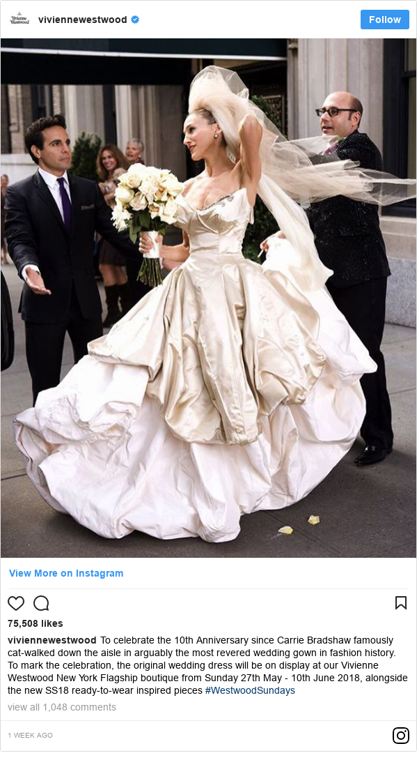 Instagram post by viviennewestwood: To celebrate the 10th Anniversary since Carrie Bradshaw famously cat-walked down the aisle in arguably the most revered wedding gown in fashion history.  To mark the celebration, the original wedding dress will be on display at our Vivienne Westwood New York Flagship boutique from Sunday 27th May - 10th June 2018, alongside the new SS18 ready-to-wear inspired pieces #WestwoodSundays
