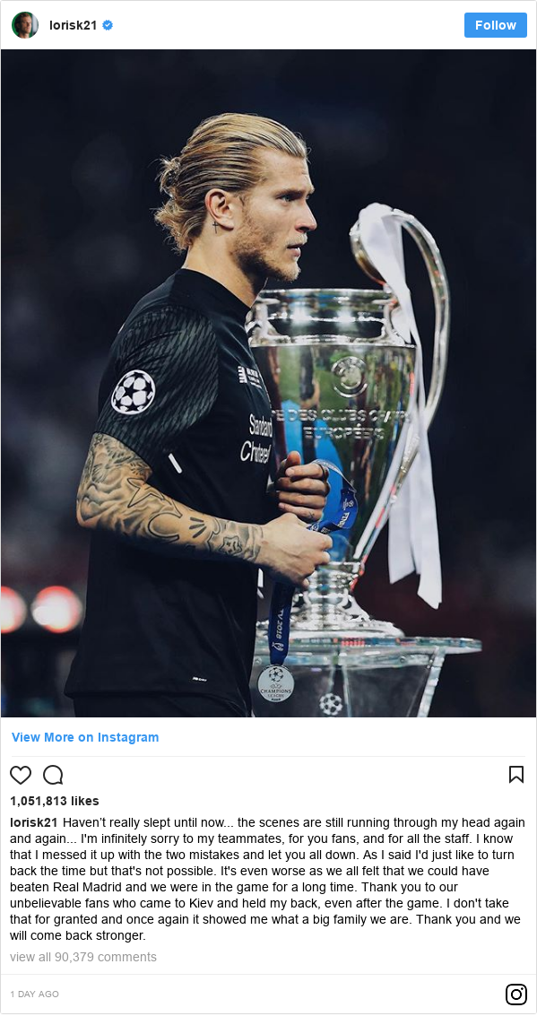 Publicación de Instagram por loriskarius: Haven't really slept until now... the scenes are still running through my head again and again... I'm infinitely sorry to my teammates, for you fans, and for all the staff. I know that I messed it up with the two mistakes and let you all down. As I said I'd just like to turn back the time but that's not possible. It's even worse as we all felt that we could have beaten Real Madrid and we were in the game for a long time. Thank you to our unbelievable fans who came to Kiev and held my back, even after the game. I don't take that for granted and once again it showed me what a big family we are. Thank you and we will come back stronger.