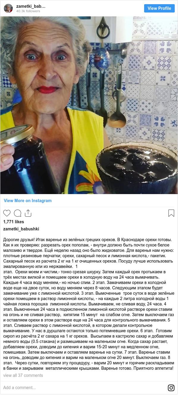 Instagram пост, автор: zametki_babushki: Дорогие друзья! Итак варенье из зелёных грецких орехов. В Краснодаре орехи готовы. Как я их проверяю  разрезать орех пополам, - внутри должно быть почти сухое белое малозиво и твердое. Ещё неделю назад оно было жидковатое. Для варенья нам нужно  плотные резиновые перчатки; орехи, сахарный песок и лимонная кислота,- пакетик. Сахарный песок из расчета 2 кг на 1 кг очищенных орехов. Посуду лучше использовать эмалированную или из нержавейки. 1 этап. Орехи моем и чистим,- тонко срезая шкурку. Затем каждый орех протыкаем в трёх местах вилкой и помещаем орехи в холодную воду на 24 часа вымачивать. Каждые 4 часа воду меняем,- но ночью спим. 2 этап. Замачиваем орехи в холодной воде еще на двое суток, но воду меняем через 8 часов. Следующим этапом будет замачивание уже с лимонной кислотой. 3 этап. Вымоченные трое суток в воде зелёные орехи помещаем в раствор лимонной кислоты, - на каждые 2 литра холодной воды 1 чайная ложка порошка лимонной кислоты. Вымачиваем, не сливая воду, 24 часа. 4 этап. Вымоченные 24 часа в подкисленном лимонной кислотой растворе орехи ставим на огонь и не сливая раствор, кипятим 15 минут на слабом огне. Затем выключаем газ и оставляем орехи в этом растворе еще на 24 часа для контрольного вымачивания. 5 этап. Сливаем раствор с лимонной кислотой, в котором делали контрольное вымачивание. У нас в дуршлаге остаются только потемневшие орехи. 6 этап. Готовим сироп из расчёта 2 кг сахара на 1 кг орехов. Высыпаем в кастрюлю сахар и добавляем немного воды (0.5 стакана) и размешиваем на маленьком огне. Когда сахар растает, добавляем орехи, доводим до кипения и варим 15-20 минут на медленном огне, помешивая. Затем выключаем и оставляем варенье на сутки. 7 этап. Варенье ставим на огонь, доводим до кипения и варим на маленьком огне 20 минут. Выключаем газ. 8 этап. Через сутки, повторяем эту процедуру, - варим 20 минут и горячим раскладываем в банки и закрываем металлическими крышками. Варенье готово. Приятного аппетита!