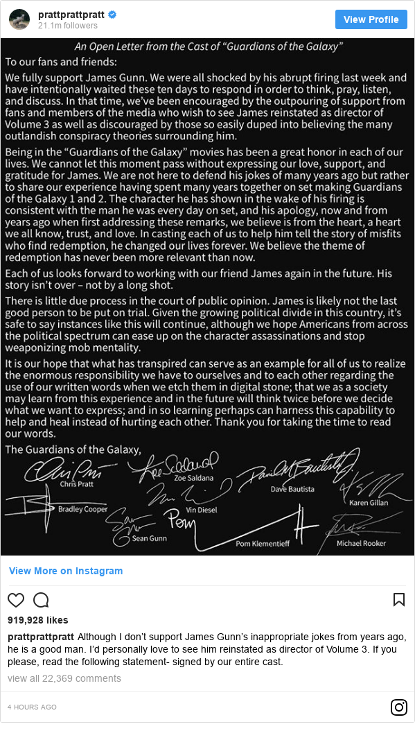 Instagram post by prattprattpratt: Although I don't support James Gunn's inappropriate jokes from years ago, he is a good man. I'd personally love to see him reinstated as director of Volume 3. If you please, read the following statement- signed by our entire cast.
