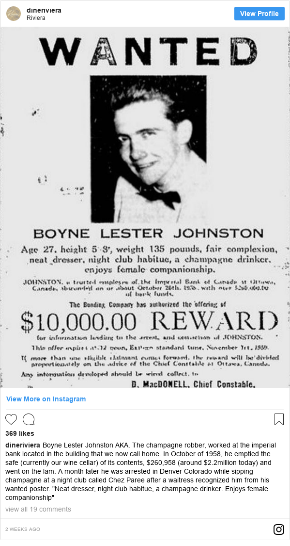 "انستاغرام رسالة بعث بها dineriviera: Boyne Lester Johnston AKA. The champagne robber, worked at the imperial bank located in the building that we now call home. In October of 1958, he emptied the safe (currently our wine cellar) of its contents, $260,958 (around $2.2million today) and went on the lam. A month later he was arrested in Denver Colorado while sipping champagne at a night club called Chez Paree after a waitress recognized him from his wanted poster. ""Neat dresser, night club habitue, a champagne drinker. Enjoys female companionship"""