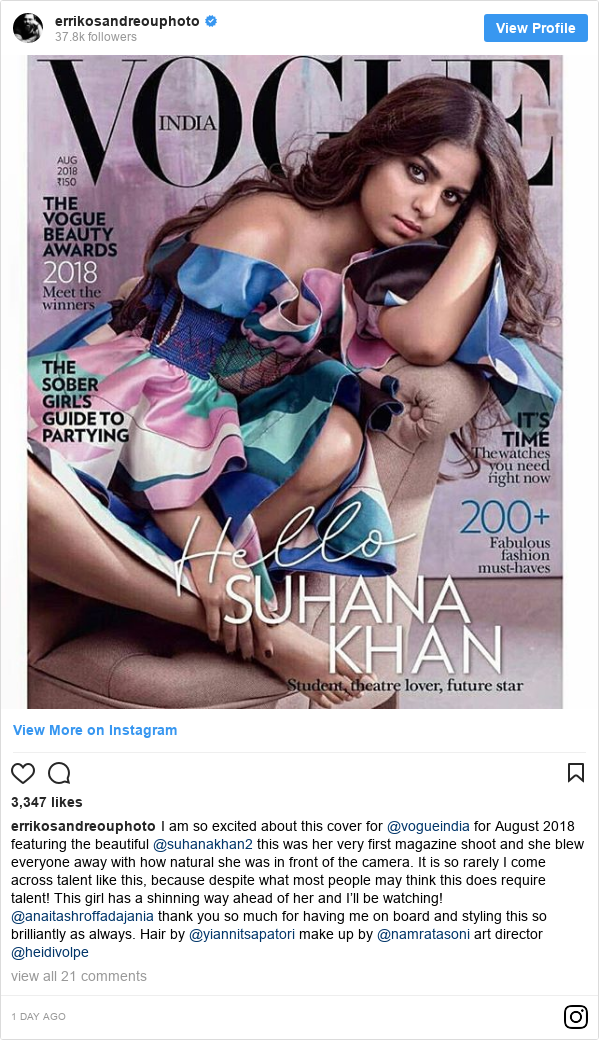 Instagram post by errikosandreouphoto: I am so excited about this cover for @vogueindia for August 2018 featuring the beautiful @suhanakhan2 this was her very first magazine shoot and she blew everyone away with how natural she was in front of the camera. It is so rarely I come across talent like this, because despite what most people may think this does require talent! This girl has a shinning way ahead of her and I'll be watching! @anaitashroffadajania thank you so much for having me on board and styling this so brilliantly as always. Hair by @yiannitsapatori make up by @namratasoni art director @heidivolpe