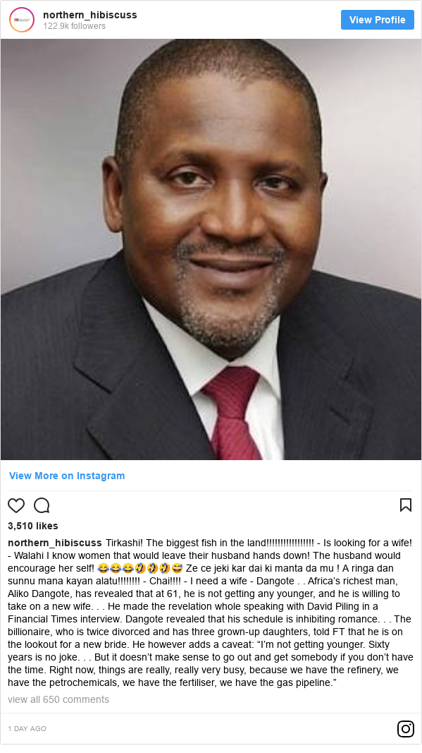 """Instagram wallafa daga northern_hibiscuss: Tirkashi! The biggest fish in the land!!!!!!!!!!!!!!!!! - Is looking for a wife! - Walahi I know women that would leave their husband hands down! The husband would encourage her self! 😂😂😂🤣🤣🤣😅 Ze ce jeki kar dai ki manta da mu ! A ringa dan sunnu mana kayan alatu!!!!!!!! - Chai!!!! - I need a wife - Dangote . . Africa's richest man, Aliko Dangote, has revealed that at 61, he is not getting any younger, and he is willing to take on a new wife. . . He made the revelation whole speaking with David Piling in a Financial Times interview. Dangote revealed that his schedule is inhibiting romance. . . The billionaire, who is twice divorced and has three grown-up daughters, told FT that he is on the lookout for a new bride. He however adds a caveat  """"I'm not getting younger. Sixty years is no joke. . . But it doesn't make sense to go out and get somebody if you don't have the time. Right now, things are really, really very busy, because we have the refinery, we have the petrochemicals, we have the fertiliser, we have the gas pipeline."""""""