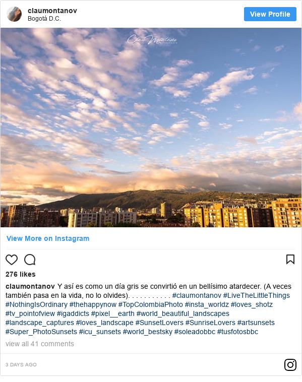 Publicación de Instagram por claumontanov: Y así es como un día gris se convirtió en un bellísimo atardecer. (A veces también pasa en la vida, no lo olvides). . . . . . . . . . . #claumontanov #LiveTheLittleThings #NothingIsOrdinary #thehappynow #TopColombiaPhoto #insta_worldz #loves_shotz #tv_pointofview #igaddicts #pixel__earth #world_beautiful_landscapes #landscape_captures #loves_landscape #SunsetLovers #SunriseLovers #artsunsets #Super_PhotoSunsets #icu_sunsets #world_bestsky #soleadobbc #tusfotosbbc