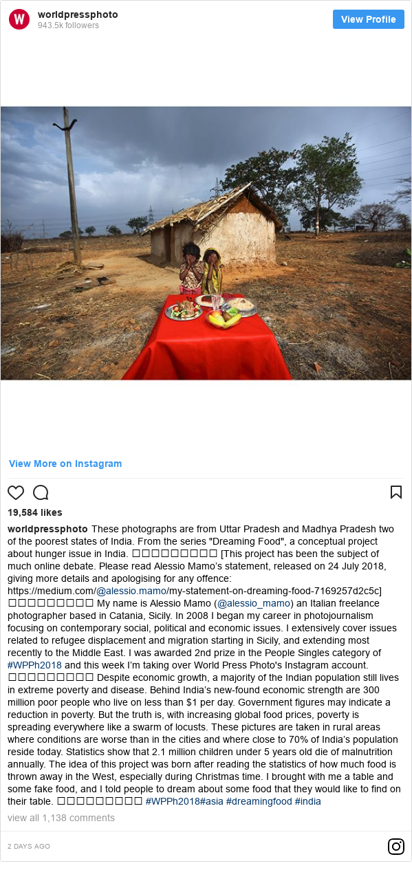 "انسٹا گرام پوسٹس worldpressphoto کے حساب سے: These photographs are from Uttar Pradesh and Madhya Pradesh two of the poorest states of India. From the series ""Dreaming Food"", a conceptual project about hunger issue in India. ⠀⠀⠀⠀⠀⠀⠀⠀⠀ [This project has been the subject of much online debate. Please read Alessio Mamo's statement, released on 24 July 2018, giving more details and apologising for any offence  https //medium.com/@alessio.mamo/my-statement-on-dreaming-food-7169257d2c5c] ⠀⠀⠀⠀⠀⠀⠀⠀⠀ My name is Alessio Mamo (@alessio_mamo) an Italian freelance photographer based in Catania, Sicily. In 2008 I began my career in photojournalism focusing on contemporary social, political and economic issues. I extensively cover issues related to refugee displacement and migration starting in Sicily, and extending most recently to the Middle East. I was awarded 2nd prize in the People Singles category of #WPPh2018 and this week I'm taking over World Press Photo's Instagram account. ⠀⠀⠀⠀⠀⠀⠀⠀⠀ Despite economic growth, a majority of the Indian population still lives in extreme poverty and disease. Behind India's new-found economic strength are 300 million poor people who live on less than $1 per day. Government figures may indicate a reduction in poverty. But the truth is, with increasing global food prices, poverty is spreading everywhere like a swarm of locusts. These pictures are taken in rural areas where conditions are worse than in the cities and where close to 70% of India's population reside today. Statistics show that 2.1 million children under 5 years old die of malnutrition annually. The idea of this project was born after reading the statistics of how much food is thrown away in the West, especially during Christmas time. I brought with me a table and some fake food, and I told people to dream about some food that they would like to find on their table. ⠀⠀⠀⠀⠀⠀⠀⠀⠀ #WPPh2018#asia #dreamingfood #india"