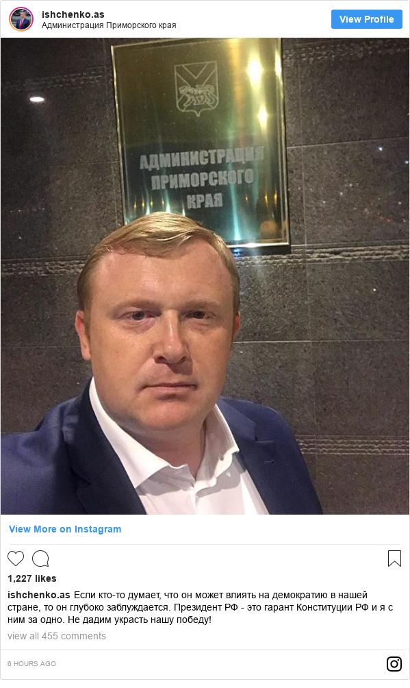 Instagram пост, автор: ishchenko.as: Если кто-то думает, что он может влиять на демократию в нашей стране, то он глубоко заблуждается. Президент РФ - это гарант Конституции РФ и я с ним за одно. Не дадим украсть нашу победу!