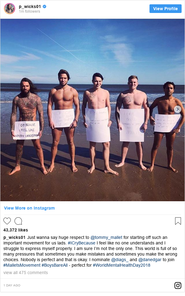 Instagram post by p_wicks01: Just wanna say huge respect to @tommy_mallet for starting off such an important movement for us lads. #ICryBecause I feel like no one understands and I struggle to express myself properly. I am sure I'm not the only one. This world is full of so many pressures that sometimes you make mistakes and sometimes you make the wrong choices. Nobody is perfect and that is okay. I nominate @diags_ and @danedgar to join #MalletsMovement #BoysBareAll - perfect for #WorldMentalHealthDay2018