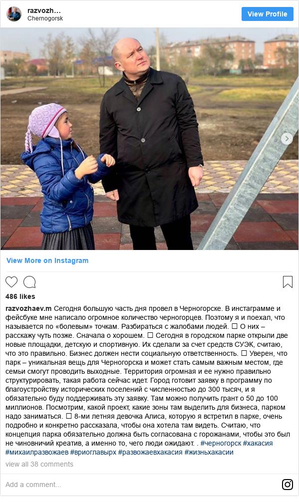 Instagram пост, автор: razvozhaev.m: Сегодня  большую часть дня провел в Черногорске. В инстаграмме и фейсбуке  мне написало огромное количество черногорцев. Поэтому я и поехал, что называется по «болевым» точкам. Разбираться с жалобами людей. ⠀ О них – расскажу чуть позже. Сначала о хорошем. ⠀ Сегодня в городском  парке открыли две новые площадки, детскую и спортивную. Их сделали за счет средств СУЭК, считаю, что это правильно. Бизнес должен нести социальную ответственность. ⠀ Уверен, что парк – уникальная вещь для Черногорска и может стать самым важным местом, где семьи смогут проводить  выходные.  Территория огромная и ее нужно правильно структурировать, такая работа  сейчас идет. Город готовит заявку в программу по благоустройству исторических поселений с численностью до 300 тысяч, и я обязательно буду поддерживать эту заявку. Там можно получить грант о 50 до 100 миллионов. Посмотрим, какой проект, какие зоны там выделить для бизнеса, парком надо заниматься. ⠀ 8-ми летняя девочка Алиса, которую я встретил в парке, очень подробно и конкретно рассказала, чтобы она хотела там видеть.  Считаю, что концепция парка обязательно должна быть согласована с горожанами, чтобы это был не чиновничий креатив, а именно то, чего люди ожидают. . #черногорск #хакасия #михаилразвожаев #вриоглавырх #развожаевхакасия #жизньхакасии