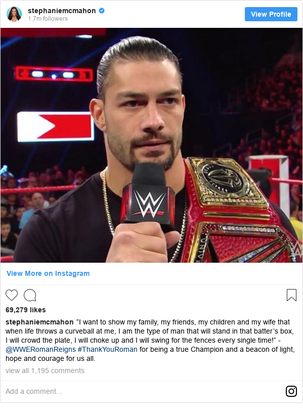 """Instagram post by stephaniemcmahon: """"I want to show my family, my friends, my children and my wife that when life throws a curveball at me, I am the type of man that will stand in that batter's box, I will crowd the plate, I will choke up and I will swing for the fences every single time!"""" -@WWERomanReigns  #ThankYouRoman for being a true Champion and a beacon of light, hope and courage for us all."""