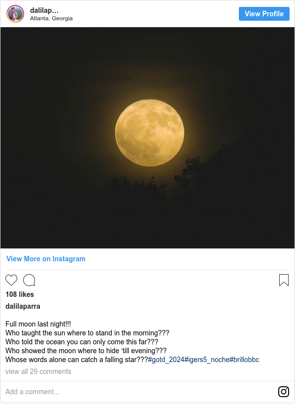 Publicación de Instagram por dalilaparra: Full moon last night!!! Who taught the sun where to stand in the morning??? Who told the ocean you can only come this far??? Who showed the moon where to hide 'till evening??? Whose words alone can catch a falling star???#gotd_2024#igers5_noche#brillobbc