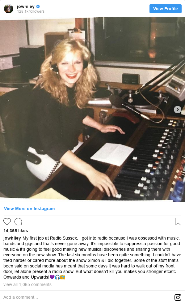 Instagram post by jowhiley: My first job at Radio  Sussex.  I got into radio because I was obsessed with music, bands and gigs and that's never gone away. It's impossible to suppress a passion for good music & it's going to feel good making new musical discoveries and sharing them with everyone on the new show. The last six months have been quite something, I couldn't have tried harder or cared more about the show Simon & I did together. Some of the stuff that's been said on social media has meant that some days it was hard to walk out of my front door, let alone present a radio show. But what doesn't kill you makes you stronger etcetc. Onwards and Upwards!💜🎧📻
