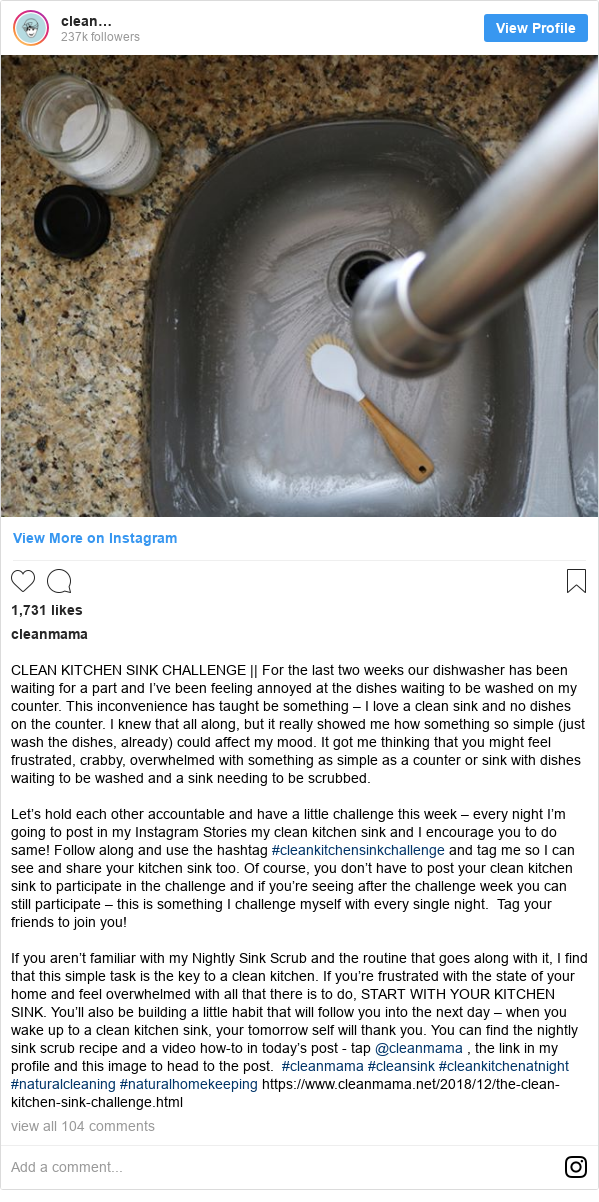 Publicación de Instagram por cleanmama: CLEAN KITCHEN SINK CHALLENGE || For the last two weeks our dishwasher has been waiting for a part and I've been feeling annoyed at the dishes waiting to be washed on my counter.  This inconvenience has taught be something – I love a clean sink and no dishes on the counter.  I knew that all along, but it really showed me how something so simple (just wash the dishes, already) could affect my mood.  It got me thinking that you might feel frustrated, crabby, overwhelmed with something as simple as a counter or sink with dishes waiting to be washed and a sink needing to be scrubbed.  Let's hold each other accountable and have a little challenge this week – every night I'm going to post in my Instagram Stories my clean kitchen sink and I encourage you to do same!  Follow along and use the hashtag #cleankitchensinkchallenge and tag me so I can see and share your kitchen sink too. Of course, you don't have to post your clean kitchen sink to participate in the challenge and if you're seeing after the challenge week you can still participate – this is something I challenge myself with every single night. Tag your friends to join you!  If you aren't familiar with my Nightly Sink Scrub and the routine that goes along with it, I find that this simple task is the key to a clean kitchen.  If you're frustrated with the state of your home and feel overwhelmed with all that there is to do, START WITH YOUR KITCHEN SINK. You'll also be building a little habit that will follow you into the next day – when you wake up to a clean kitchen sink, your tomorrow self will thank you. You can find the nightly sink scrub recipe and a video how-to in today's post - tap @cleanmama , the link in my profile and this image to head to the post. #cleanmama #cleansink #cleankitchenatnight #naturalcleaning #naturalhomekeeping https //www.cleanmama.net/2018/12/the-clean-kitchen-sink-challenge.html