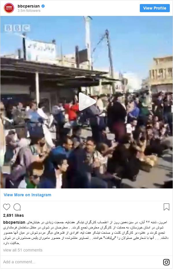 """پست اینستاگرام از bbcpersian: امروز، شنبه ۲۶ آبان، در سیزدهمین روز از اعتصاب کارگران نیشکر هفتتپه، جمعیت زیادی در خیابانهای شوش در استان خوزستان، به حمایت از کارگران معترض تجمع کردند. .  معترضان در شوش در مقابل ساختمان فرمانداری تجمع کردند و علاوه بر کارگران کشت و صنعت نیشکر هفت تپه، افرادی از قشرهای دیگر مردم شوش در میان آنها حضور داشتند. . .  آنها با شعارهایی مسئولان را """"بیلیاقت"""" خواندند. .  تصاویر منتشرشده از حضور ماموران پلیس ضدشورش در شوش حکایت دارد."""