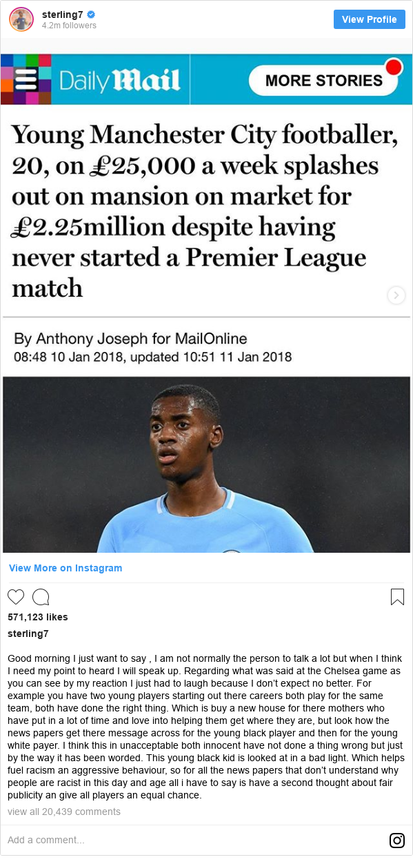 Instagram post by sterling7: Good morning I just want to say , I am not normally the person to talk a lot but when I think I need my point to heard I will speak up. Regarding what was said at the Chelsea game as you can see by my reaction I just had to laugh because I don't expect no better. For example you have two young players starting out there careers both play for the same team, both have done the right thing. Which is buy a new house for there mothers who have put in a lot of time and love into helping them get where they are, but look how the news papers get there message across for the young black player and then for the young white payer. I think this in unacceptable both innocent have not done a thing wrong but just by the way it has been worded. This young black kid is looked at in a bad light. Which helps fuel racism an aggressive behaviour, so for all the news papers that don't understand why people are racist in this day and age all i have to say is have a second thought about fair publicity an give all players an equal chance.
