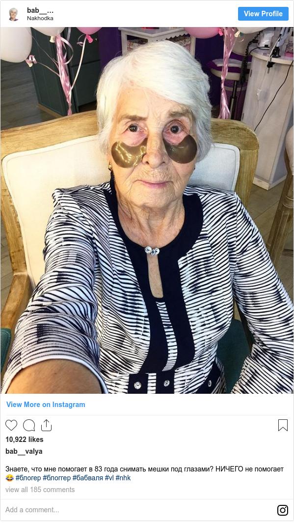 Instagram пост, автор: bab__valya: Знаете, что мне помогает в 83 года снимать мешки под глазами? НИЧЕГО не помогает 😂 #блогер #блоггер #бабваля #vl #nhk