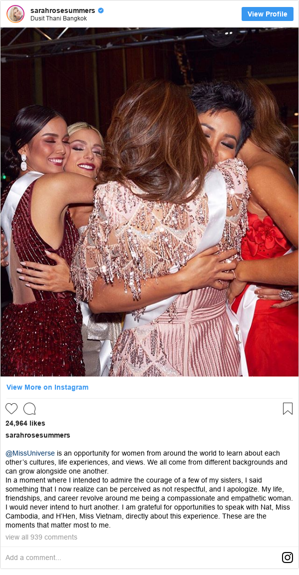 Instagram post by sarahrosesummers: @MissUniverse is an opportunity for women from around the world to learn about each other's cultures, life experiences, and views. We all come from different backgrounds and can grow alongside one another.  In a moment where I intended to admire the courage of a few of my sisters, I said something that I now realize can be perceived as not respectful, and I apologize. My life, friendships, and career revolve around me being a compassionate and empathetic woman. I would never intend to hurt another. I am grateful for opportunities to speak with Nat, Miss Cambodia, and H'Hen, Miss Vietnam, directly about this experience. These are the moments that matter most to me.