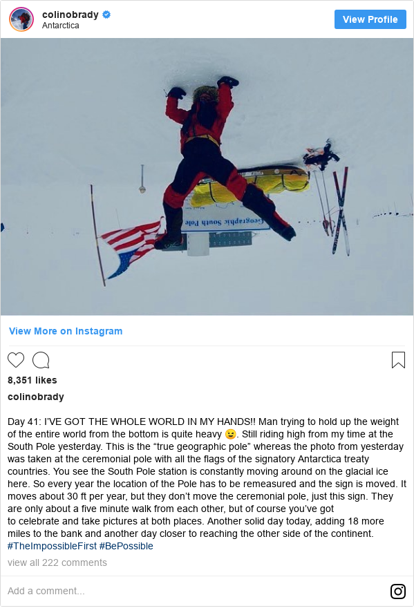 """Publicación de Instagram por colinobrady: Day 41  I'VE GOT THE WHOLE WORLD IN MY HANDS!! Man trying to hold up the weight of the entire world from the bottom is quite heavy 😉. Still riding high from my time at the South Pole yesterday. This is the """"true geographic pole"""" whereas the photo from yesterday was taken at the ceremonial pole with all the flags of the signatory Antarctica treaty countries. You see the South Pole station is constantly moving around on the glacial ice here. So every year the location of the Pole has to be remeasured and the sign is moved. It moves about 30 ft per year, but they don't move the ceremonial pole, just this sign. They are only about a five minute walk from each other, but of course you've got to celebrate and take pictures at both places. Another solid day today, adding 18 more miles to the bank and another day closer to reaching the other side of the continent. #TheImpossibleFirst #BePossible"""