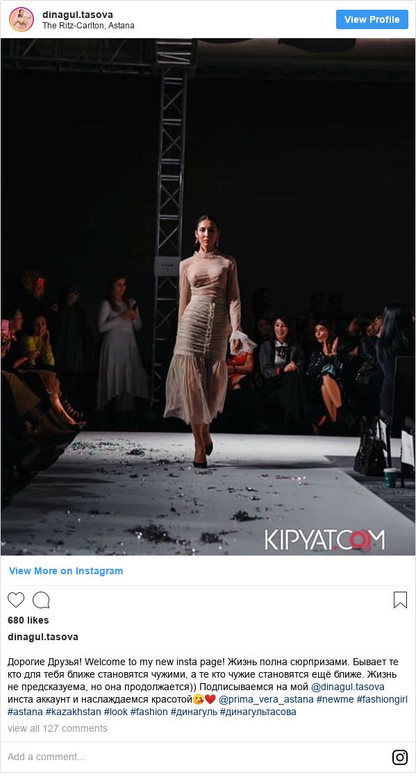 Instagram пост, автор: dinagul.tasova: Дорогие Друзья! Welcome to my new insta page! Жизнь  полна сюрпризами. Бывает те кто для тебя ближе становятся чужими, а те кто чужие становятся ещё ближе. Жизнь не предсказуема,  но она продолжается)) Подписываемся на мой @dinagul.tasova инста аккаунт и наслаждаемся красотой😘❤️ @prima_vera_astana #newme #fashiongirl #astana #kazakhstan #look #fashion #динагуль #динагультасова