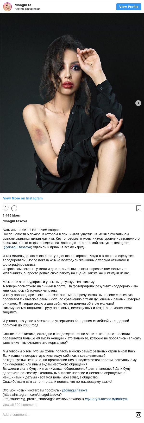 Instagram пост, автор: dinagul.tasova: Бить или не бить? Вот в чем вопрос!  После новости о показе, в котором я принимала участие на меня в буквальном смысле свалился шквал критики. Кто-то говорил о моем низком уровне нравственного развития, кто-то открыто издевался. Дошло до того, что мой аккаунт в Instagram (@dinagul.tassova) удалили и причина всему - грудь.  Я как модель делаю свою работу и делаю её хорошо. Когда я вышла на сцену все аплодировали. После показа ко мне подходили женщины с теплым отзывами и фотографировались.  Открою вам секрет - у меня и до этого и были показы в прозрачном белье и в купальниках. Я просто делаю свою работу на сцене! Так же как и каждый из вас!  Можно ли за это ударить и унижать девушку? Нет. Никому.  А теперь посмотрите на снимки в посте. На фотографиях результат «поддержки» как мне казалось «близкого» человека.  Я хочу поблагодарить его — он заставил меня прочувствовать на себе серьезную проблему! Физические  раны ничто, по сравнению с теми душевными ранами, которые он нанес. Я твердо решила для себя, что не должна об этом молчать!  Никому нельзя поднимать руку на слабых, беззащитных и тех, кто не может себя защитить.  Я узнала, что у нас в Казахстане утверждена Концепция семейной и гендерной политики до 2030 года.  Согласно статистике, ежегодно в подразделения по защите женщин от насилия обращается больше 40 тысяч женщин и это только те, которые не побоялись написать заявление - вы считаете это нормально?  Мы говорим о том, что мы хотим попасть в число самых развитых стран мира! Как? Если наши некоторые мужчины ведут себя как в средневековье?  Каждая третья женщина, на протяжении жизни подвергается побоям, сексуальному принуждению или иным видам жестокого обращения!  Вы хотели знать буду ли я заниматься общественной деятельностью? Да и буду делать это по-своему. Остановить бытовое насилие и жестокое обращение с женщинами и детьми - вот моя цель, мой вклад в общество!  Спасибо всем вам за то, что дали понять, что по-настоящему важн