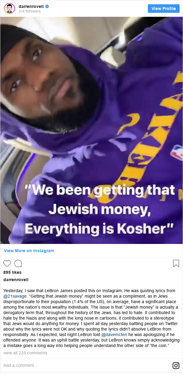 "darrenrovell tarafından yapılan Instagram paylaşımı: Yesterday, I saw that LeBron James posted this on Instagram. He was quoting lyrics from @21savage. ""Getting that Jewish money"" might be seen as a compliment, as in Jews disproportionate to their population (1.4% of the US), on average, have a significant place among the nation's most wealthy individuals. The issue is that ""Jewish money"" is actually a derogatory term that, throughout the history of the Jews, has led to hate. It contributed to hate by the Nazis and along with the long nose in cartoons, it contributed to a stereotype that Jews would do anything for money. I spent all day yesterday battling people on Twitter about why the lyrics were not OK and why quoting the lyrics didn't absolve LeBron from responsibility. As I expected, last night LeBron told @davemcten he was apologizing if he offended anyone. It was an uphill battle yesterday, but LeBron knows simply acknowledging a mistake goes a long way into helping people understand the other side of ""the coin."""