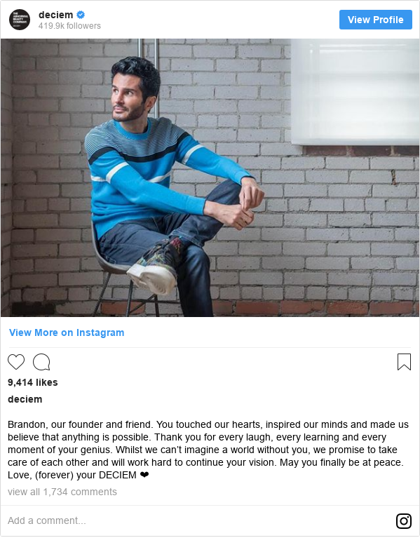 Instagram post by deciem: Brandon, our founder and friend. You touched our hearts, inspired our minds and made us believe that anything is possible. Thank you for every laugh, every learning and every moment of your genius. Whilst we can't imagine a world without you, we promise to take care of each other and will work hard to continue your vision. May you finally be at peace. Love, (forever) your DECIEM ❤