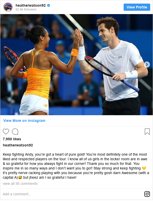 Instagram post by heatherwatson92: Keep fighting Andy, you're got a heart of pure gold! You're most definitely one of the most liked and respected players on the tour. I know all of us girls in the locker room are in awe & so grateful for how you always fight in our corner! Thank you so much for that. You inspire me in so many ways and I don't want you to go!! Stay strong and keep fighting 💛 it's pretty nerve racking playing with you because you're pretty gosh darn Awesome (with a capital A)😅 but jheez am I so grateful I have!