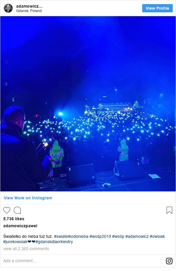 Instagram допис, автор: adamowiczpawel: Światełko do nieba tuż tuż. #swiatelkodonieba #wośp2019 #wośp #adamowicz #owsiak #jurekowsiak❤❤#gdanskdlaorkiestry