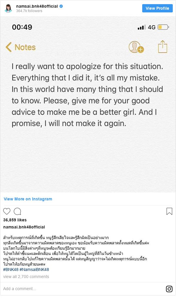 Instagram post by namsai.bnk48official: สำหรับเหตุการณ์ที่เกิดขึ้น หนูรู้สึกเสียใจและรู้สึกผิดเป็นอย่างมาก ทุกสิ่งเกิดขึ้นมาจากความผิดพลาดของหนูเอง ขอน้อมรับความผิดพลาดทั้งหมดที่เกิดขึ้นค่ะ บนโลกใบนี้มีสิ่งต่างๆที่หนูจะต้องเรียนรู้อีกมากมาย โปรดให้คำชี้แนะและตักเตือน เพื่อให้หนูได้โตเป็นผู้ใหญ่ที่ดีในวันข้างหน้า หนูไม่อาจกลับไปแก้ไขความผิดพลาดนั้นได้ แต่หนูสัญญาว่าจะไม่เกิดเหตุการณ์แบบนี้อีก  โปรดให้อภัยหนูด้วยนะคะ #BNK48 #NamsaiBNK48