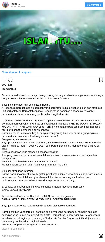 """Instagram pesan oleh ipangwahid: Beberapa hari terakhir ini banyak banget orang bertanya bahkan (mungkin) menuduh saya dengan semua kehebohan terkait tabloid Indonesia Barokah.  Saya ingin memberikan penjelasan. Begini  1. Indonesia Barokah adalah gerakan yang bersifat terbuka; siapapun boleh dan atau bisa ikut berkontribusi. Berkontribusi apa? Sebagaimana namanya """"Indonesia Barokah""""; berkontribusi untuk mendatangkan kebaikan bagi Indonesia.  2. Indonesia Barokah bukan organisasi. Apalagi badan usaha. Itu lebih seperti kumpulan pemikiran dari banyak orang. Satu di antara dasarnya adalah KEGELISAHAN TERHADAP MARAKNYA FITNAH DAN HOAX yang—alih-alih mendatangkan kebaikan bagi Indonesia—tapi justru dapat memeceah belah bangsa.  Karena terbuka, maka ada begitu banyak orang-orang baik sepemikiran, yang ingin ikut berkontribusi dalam membuat karya konten kreatif.  Dengan segala bentuknya.  Saya pribadi,  bersama beberapa kawan, ikut terlibat dalam membuat setidaknya 3 konten video. 'Islam itu Indah', 'Deddy Mizwar' dan 'Parodi Bohemian. Monggo dicek 3 karya di atas.  Semua pesannya jelas mengajak kepada kebaikan.  Apa yang saya dan beberapa kawan lakukan adalah menyampaikan pesan sejuk dan menyatukan.  Menjauhi hasutan dan agenda-agenda provokatif.  Mengingatkan kembali akan Islam yang rahmatan lil'alamin.  Sekedar tambahan informasi.  Bahwa social movement lewat kegiatan pembuatan konten kreatif ini sudah belasan tahun saya lakukan. Dan telah menghasilkan puluhan karya. Kan saya sutradara iklan.  Jadi, selama cocok dan selaras pemikirannya, saya pasti dukung.  3. Lantas, apa hubungan ipang wahid dengan tabloid Indonesia Barokah? SAMA SEKALI TIDAK ADA  Terkait Tabloid Indonesia Barokah, DEMI ALLAH, saya tegaskan.  BAHWA SAYA BUKAN PEMBUAT TABLOID INDONESIA BAROKAH.  Saya juga tidak terlibat dalam bentuk apapun atas tabloid tersebut.  Karena sifatnya yang terbuka, gerakan dan isinya yang beragam itu mungkin saja ada sebagian yang kemudian menjadi multi tafsir. Tergantung ke"""