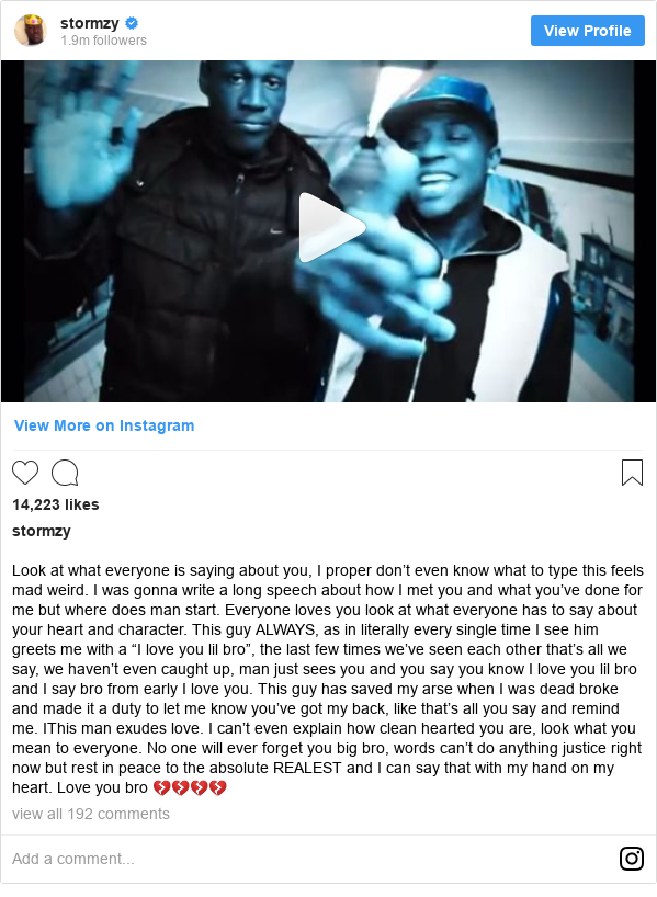 "Instagram post by stormzy: Look at what everyone is saying about you, I proper don't even know what to type this feels mad weird. I was gonna write a long speech about how I met you and what you've done for me but where does man start. Everyone loves you look at what everyone has to say about your heart and character. This guy ALWAYS, as in literally every single time I see him greets me with a ""I love you lil bro"", the last few times we've seen each other that's all we say, we haven't even caught up, man just sees you and you say you know I love you lil bro and I say bro from early I love you. This guy has saved my arse when I was dead broke and made it a duty to let me know you've got my back, like that's all you say and remind me. IThis man exudes love. I can't even explain how clean hearted you are, look what you mean to everyone. No one will ever forget you big bro, words can't do anything justice right now but rest in peace to the absolute REALEST and I can say that with my hand on my heart. Love you bro 💔💔💔💔"