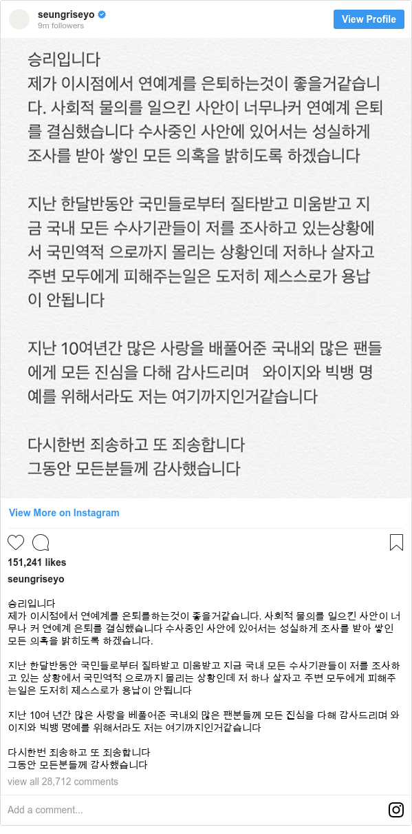 Instagram post by seungriseyo: 승리입니다 제가 이시점에서 연예계를 은퇴를하는것이 좋을거같습니다. 사회적 물의를 일으킨 사안이 너무나 커 연예계 은퇴를 결심했습니다 수사중인 사안에 있어서는 성실하게 조사를 받아 쌓인 모든 의혹을 밝히도록 하겠습니다.  지난 한달반동안 국민들로부터 질타받고 미움받고  지금 국내 모든 수사기관들이 저를 조사하고 있는 상황에서 국민역적 으로까지 몰리는 상황인데 저 하나 살자고 주변 모두에게 피해주는일은 도저히 제스스로가 용납이 안됩니다  지난 10여 년간 많은 사랑을 베풀어준 국내외 많은 팬분들께 모든 진심을 다해 감사드리며 와이지와 빅뱅 명예를 위해서라도 저는 여기까지인거같습니다  다시한번 죄송하고 또 죄송합니다 그동안 모든분들께 감사했습니다