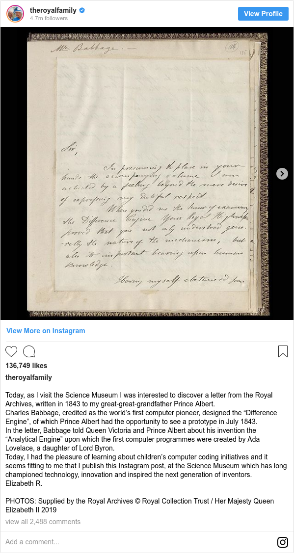 """Instagram допис, автор: theroyalfamily: Today, as I visit the Science Museum I was interested to discover a letter from the Royal Archives, written in 1843 to my great-great-grandfather Prince Albert. Charles Babbage, credited as the world's first computer pioneer, designed the """"Difference Engine"""", of which Prince Albert had the opportunity to see a prototype in July 1843. In the letter, Babbage told Queen Victoria and Prince Albert about his invention the """"Analytical Engine"""" upon which the first computer programmes were created by Ada Lovelace, a daughter of Lord Byron. Today, I had the pleasure of learning about children's computer coding initiatives and it seems fitting to me that I publish this Instagram post, at the Science Museum which has long championed technology,  innovation and inspired the next generation of inventors. Elizabeth R.  PHOTOS  Supplied by the Royal Archives © Royal Collection Trust / Her Majesty Queen Elizabeth II 2019"""