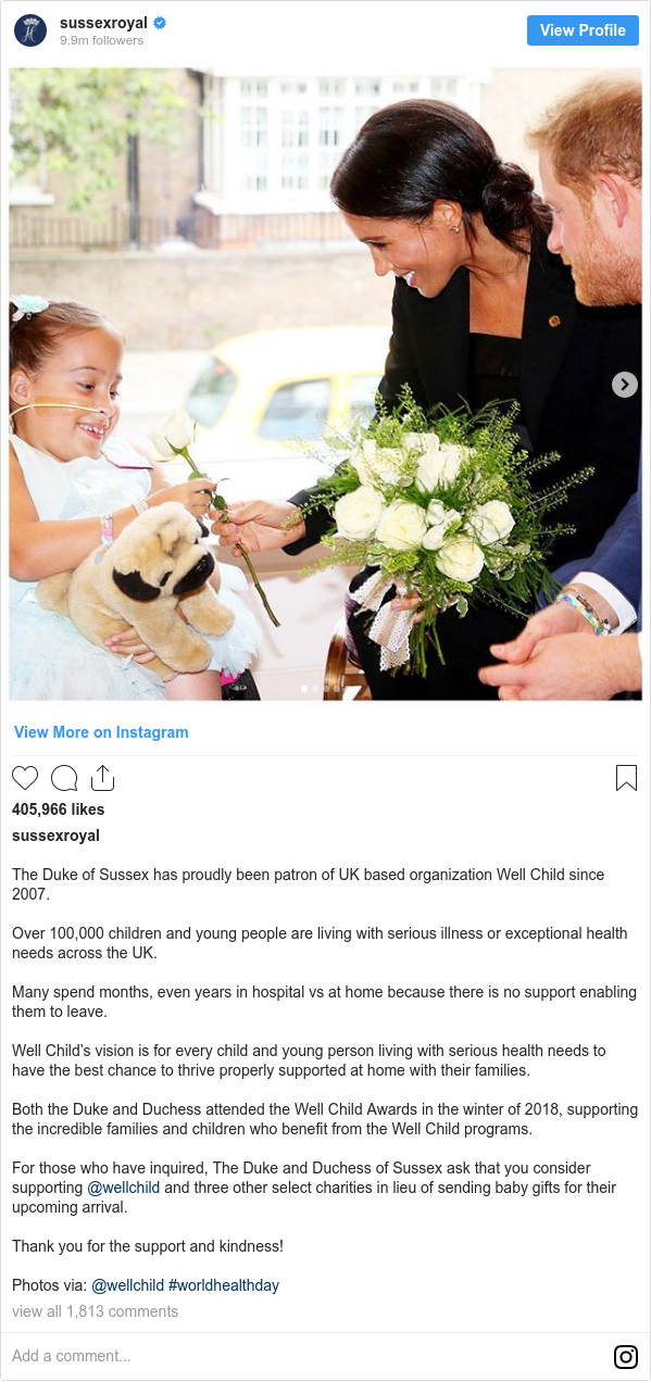 Instagram post by sussexroyal: The Duke of Sussex has proudly been patron of UK based organization Well Child since 2007.  Over 100,000 children and young people are living with serious illness or exceptional health needs across the UK.  Many spend months, even years in hospital vs at home because there is no support enabling them to leave.  Well Child's vision is for every child and young person living with serious health needs to have the best chance to thrive properly supported at home with their families.  Both the Duke and Duchess attended the Well Child Awards in the winter of 2018, supporting the incredible families and children who benefit from the Well Child programs.  For those who have inquired, The Duke and Duchess of Sussex ask that you consider supporting @wellchild and three other select charities in lieu of sending baby gifts for their upcoming arrival.  Thank you for the support and kindness!  Photos via  @wellchild #worldhealthday