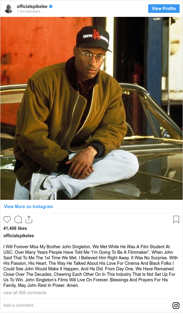"Instagram post by officialspikelee: I Will Forever Miss My Brother John Singleton. We Met While He Was A Film Student At USC. Over Many Years People Have Told Me ""I'm Going To Be A Filmmaker"", When John Said That To Me The 1st Time We Met, I Believed Him Right Away. It Was No Surprise. With His Passion, His Heart, The Way He Talked  About His Love For Cinema And Black Folks I Could See John Would Make It Happen, And He Did. From Day One, We Have Remained Close Over The Decades, Cheering Each Other On In This Industry That Is Not Set Up For Us To Win. John Singleton's Films Will Live On Forever. Blessings And Prayers For His Family. May John Rest In Power. Amen."