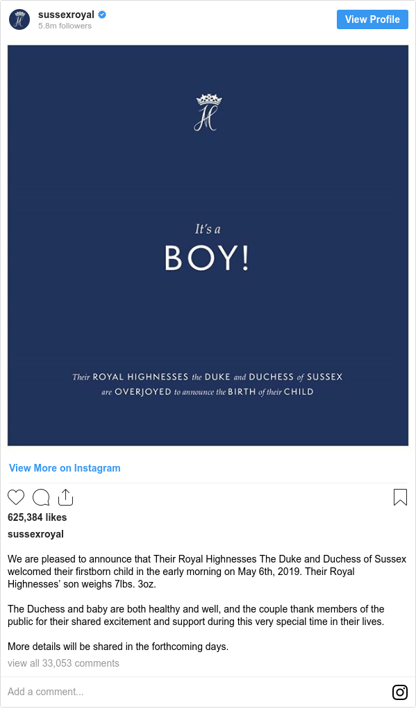 Instagram post de sussexroyal: We are pleased to announce that Their Royal Highnesses The Duke and Duchess of Sussex welcomed their firstborn child in the early morning on May 6th, 2019. Their Royal Highnesses' son weighs 7lbs. 3oz.  The Duchess and baby are both healthy and well, and the couple thank members of the public for their shared excitement and support during this very special time in their lives.  More details will be shared in the forthcoming days.