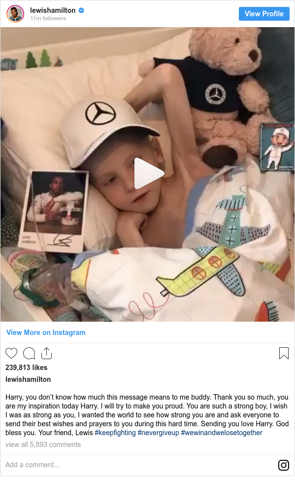 Instagram post by lewishamilton: Harry, you don't know how much this message means to me buddy. Thank you so much, you are my inspiration today Harry. I will try to make you proud. You are such a strong boy, I wish I was as strong as you, I wanted the world to see how strong you are and ask everyone to send their best wishes and prayers to you during this hard time. Sending you love Harry. God bless you. Your friend, Lewis #keepfighting #nevergiveup #wewinandwelosetogether
