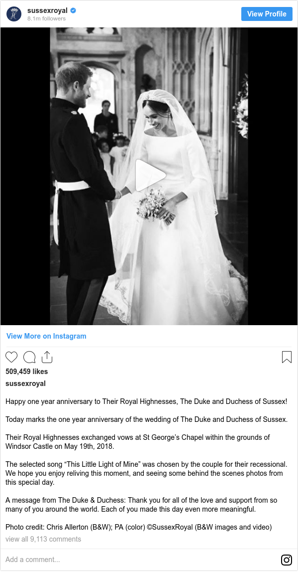 "Instagram post by sussexroyal: Happy one year anniversary to Their Royal Highnesses, The Duke and Duchess of Sussex!  Today marks the one year anniversary of the wedding of The Duke and Duchess of Sussex.  Their Royal Highnesses exchanged vows at St George's Chapel within the grounds of Windsor Castle on May 19th, 2018.  The selected song ""This Little Light of Mine"" was chosen by the couple for their recessional. We hope you enjoy reliving this moment, and seeing some behind the scenes photos from this special day.  A message from The Duke & Duchess  Thank you for all of the love and support from so many of you around the world. Each of you made this day even more meaningful.  Photo credit  Chris Allerton (B&W); PA (color) ©️SussexRoyal (B&W images and video)"