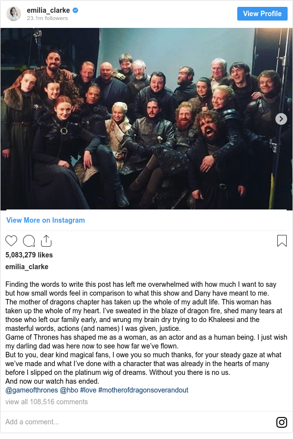 Instagram post by emilia_clarke: Finding the words to write this post has left me overwhelmed with how much I want to say but how small words feel in comparison to what this show and Dany have meant to me.  The mother of dragons chapter has taken up the whole of my adult life. This woman has taken up the whole of my heart. I've sweated in the blaze of dragon fire, shed many tears at those who left our family early, and wrung my brain dry trying to do Khaleesi and the masterful words, actions (and names) I was given, justice.  Game of Thrones has shaped me as a woman, as an actor and as a human being. I just wish my darling dad was here now to see how far we've flown.  But to you, dear kind magical fans, I owe you so much thanks, for your steady gaze at what we've made and what I've done with a character that was already in the hearts of many before I slipped on the platinum wig of dreams. Without you there is no us.  And now our watch has ended.  @gameofthrones @hbo #love #motherofdragonsoverandout