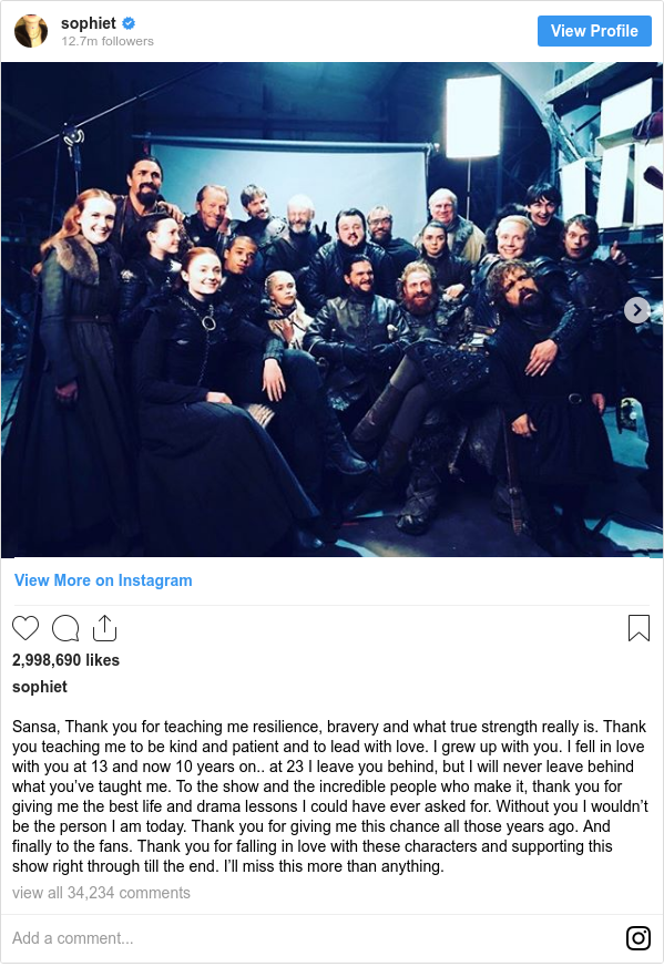Instagram post by sophiet: Sansa, Thank you for teaching me resilience, bravery and what true strength really is. Thank you teaching me to be kind and patient and to lead with love. I grew up with you. I fell in love with you at 13 and now 10 years on.. at 23 I leave you behind, but I will never leave behind what you've taught me.  To the show and the incredible people who make it, thank you for giving me the best life and drama lessons I could have ever asked for. Without you I wouldn't be the person I am today. Thank you for giving me this chance all those years ago.  And finally to the fans. Thank you for falling in love with these characters and supporting this show right through till the end.  I'll miss this more than anything.