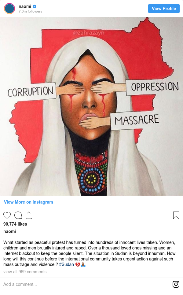 Instagram post by naomi: What started as peaceful protest has turned into hundreds of innocent lives taken. Women, children and men brutally injured and raped.  Over a thousand loved ones missing and an Internet blackout to keep the people silent. The situation in Sudan is beyond inhuman. How long will this continue before the international community takes urgent action against such mass outrage and violence ? #Sudan 💔🙏🏾