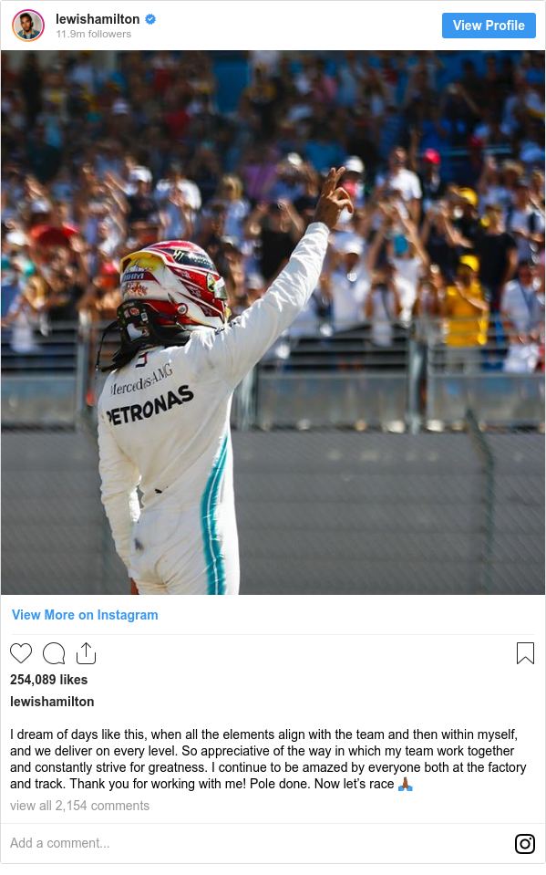 Instagram post by lewishamilton: I dream of days like this, when all the elements align with the team and then within myself, and we deliver on every level. So appreciative of the way in which my team work together and constantly strive for greatness. I continue to be amazed by everyone both at the factory and track. Thank you for working with me! Pole done. Now let's race 🙏🏾