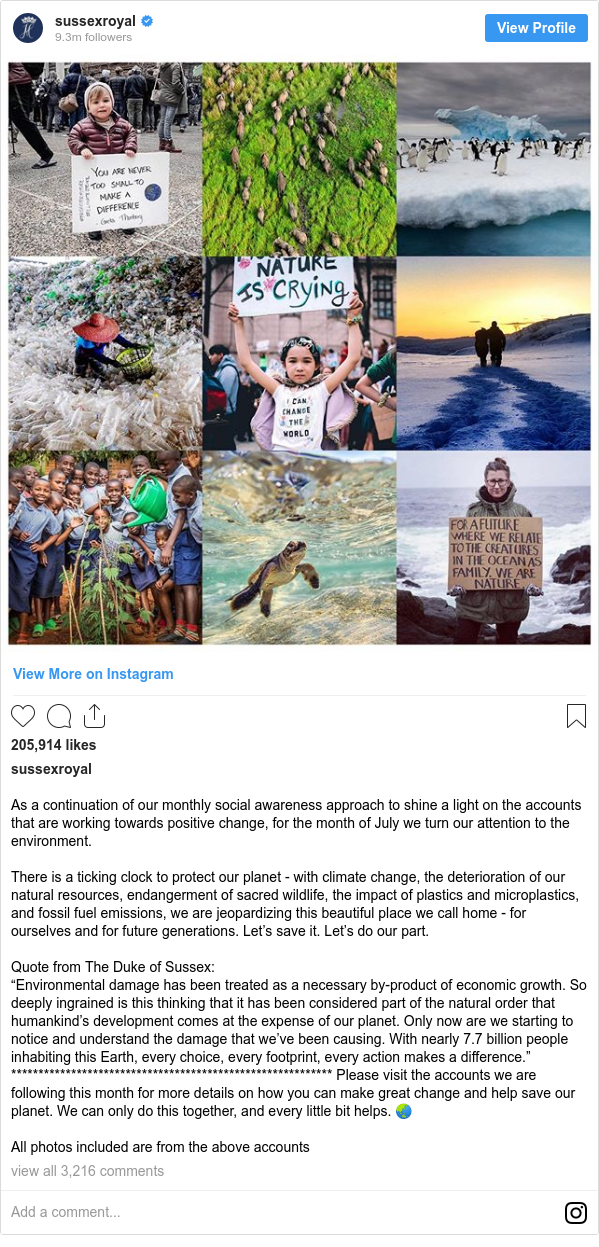 """Instagram post by sussexroyal: As a continuation of our monthly social awareness approach to shine a light on the accounts that are working towards positive change, for the month of July we turn our attention to the environment.  There is a ticking clock to protect our planet - with climate change, the deterioration of our natural resources, endangerment of sacred wildlife, the impact of plastics and microplastics, and fossil fuel emissions, we are jeopardizing this beautiful place we call home - for ourselves and for future generations. Let's save it. Let's do our part.  Quote from The Duke of Sussex  """"Environmental damage has been treated as a necessary by-product of economic growth. So deeply ingrained is this thinking that it has been considered part of the natural order that humankind's development comes at the expense of our planet. Only now are we starting to notice and understand the damage that we've been causing. With nearly 7.7 billion people inhabiting this Earth, every choice, every footprint, every action makes a difference."""" *********************************************************** Please visit the accounts we are following this month for more details on how you can make great change and help save our planet. We can only do this together, and every little bit helps. 🌏  All photos included are from the above accounts"""