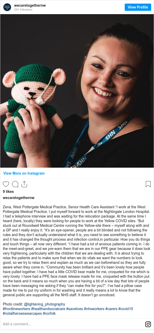 """Instagram post by wecaretogethernw: Zena, West Pottergate Medical Practice, Senior Health Care Assistant """"I work at the West Pottergate Medical Practice. I put myself forward to work at the Nightingale London Hospital. I had a telephone interview and was waiting for the relocation package. At the same time I heard (here, locally) they were looking for people to work at the Yellow COVID sites. """"But stuck out at Roundwell Medical Centre running the Yellow-site there – myself along with and a GP and I really enjoy it. """"It's an eye-opener, people are a bit blinded and not following the rules and they don't actually understand what it is, you need to see something to believe it and it has changed the thought process and infection control,in particular. How you do things and touch things – all now very different. """"I have had a lot of anxious patients coming in. I do the meet-and-greet, and we pre-warn them that we are in our PPE gear because it does look very frightening, particularly with the children that we are dealing with. It is about trying to relax the patients and to make sure that when we do vitals we want the numbers to look good, so we try to relax them and explain as much as we can beforehand so they are fully aware when they come in. """"Community has been brilliant and it's been lovely how people have pulled together. I have had a little COVID bear made for me, croqueted for me which is very lovely. I have had a PPE face mask release made for me, croqueted with the button put on the back and it means so much when you are having a bit of a low day that lots of people have been messaging me asking if they """"can make this for you?"""". I've had a pillow case made for me to put my uniform in for washing and it really means a lot to know that the general public are supporting all the NHS staff. It doesn't go unnoticed.  Photo credit  @lightening_photography  #frontlineworkers #healthandsocialcare #savelives #nhsworkers #carers #covid19  #notallheroeswearcapes #norfolk"""