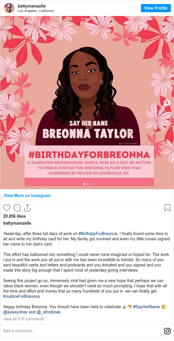Instagram post by battymamzelle: Yesterday, after three full days of work on #BirthdayForBreonna, I finally found some time to sit and write my birthday card for her. My family got involved and even my little cousin signed her name to her dad's card.  This effort has ballooned into something I could never have imagined or hoped for. The work I put in and the work you all put in with me has been incredible to behold. So many of you sent beautiful cards and letters and postcards and you donated and you signed and you made this story big enough that I spent most of yesterday giving interviews.  Seeing this project go so, immensely viral  had given me a new hope that perhaps we can value black women, even though we shouldn't need so much prompting. I hope that with all the time and effort and money that so many hundreds of you put in, we can finally get #JusticeForBreonna.  Happy birthday Breonna. You should have been here to celebrate 🎉🎊 #SayHerName 🎨  @aylasydney and @_afrodiziak