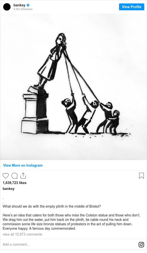 Instagram post by banksy: . . What should we do with the empty plinth in the middle of Bristol?  Here's an idea that caters for both those who miss the Colston statue and those who don't. We drag him out the water, put him back on the plinth, tie cable round his neck and commission some life size bronze statues of protestors in the act of pulling him down. Everyone happy. A famous day commemorated.